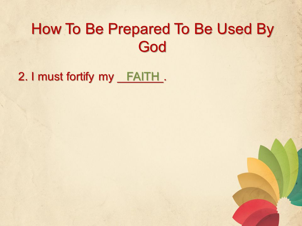 How To Be Prepared To Be Used By God 2. I must fortify my _______. FAITH