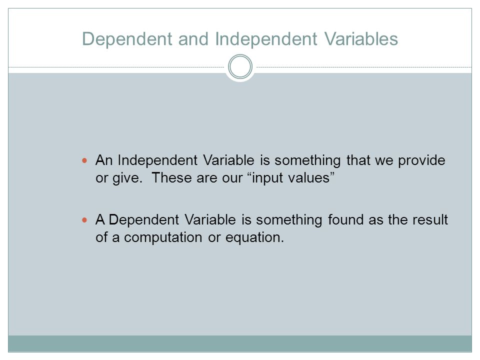 Dependent and Independent Variables An Independent Variable is something that we provide or give.