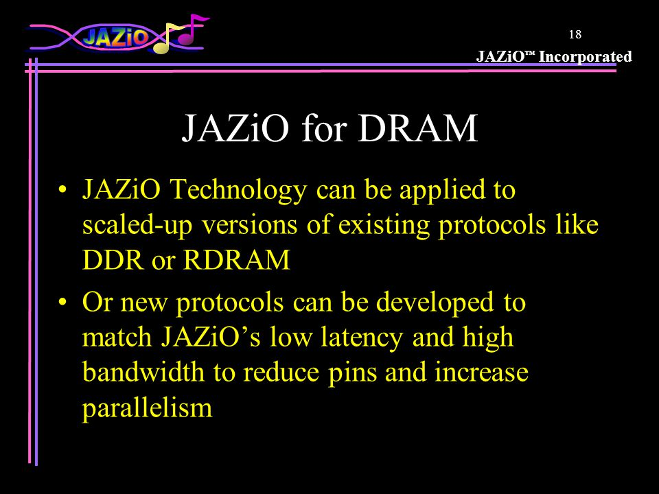 JAZiO Incorporated 17 Applying JAZiO Technology JAZiO is the physical I/O layer only –JAZiO provides no protocol –Works with any protocol –Like steel