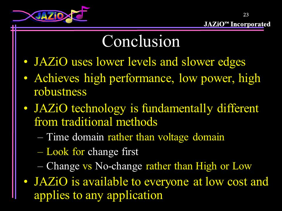 JAZiO Incorporated 22 How Can JAZiO Be Used? JAZiO is essentially an Open Standard All technology is publicly visible w/o NDA Anyone can see it, study