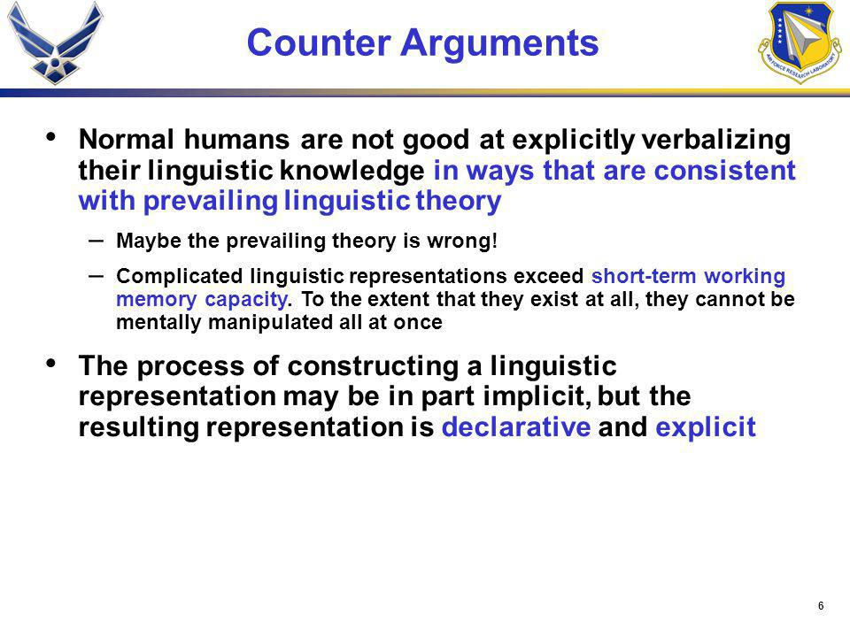6 Counter Arguments Normal humans are not good at explicitly verbalizing their linguistic knowledge in ways that are consistent with prevailing linguistic theory – Maybe the prevailing theory is wrong.