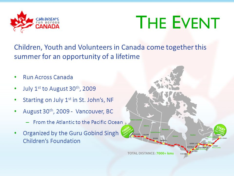 T HE E VENT Run Across Canada July 1 st to August 30 th, 2009 Starting on July 1 st in St.