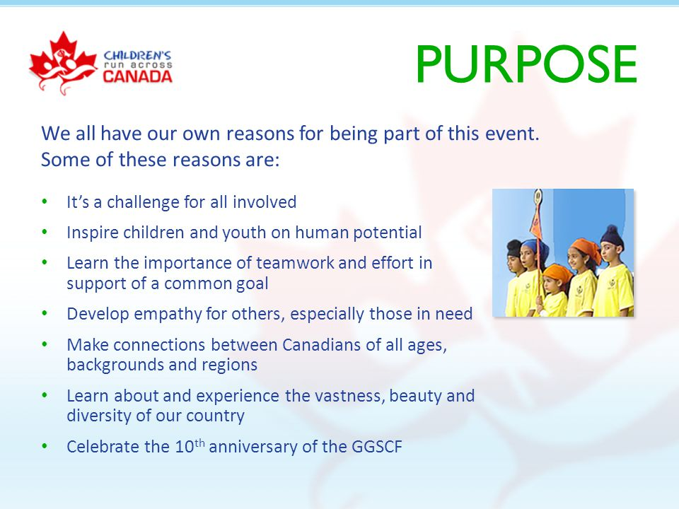 PURPOSE Its a challenge for all involved Inspire children and youth on human potential Learn the importance of teamwork and effort in support of a common goal Develop empathy for others, especially those in need Make connections between Canadians of all ages, backgrounds and regions Learn about and experience the vastness, beauty and diversity of our country Celebrate the 10 th anniversary of the GGSCF We all have our own reasons for being part of this event.