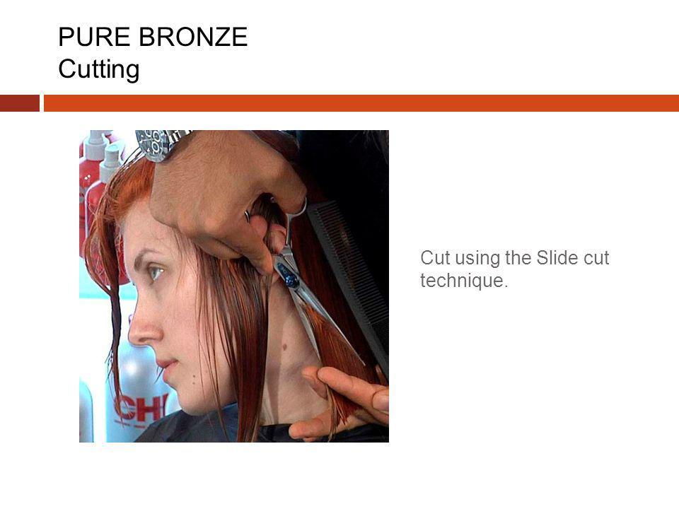 Cut using the Slide cut technique. PURE BRONZE Cutting