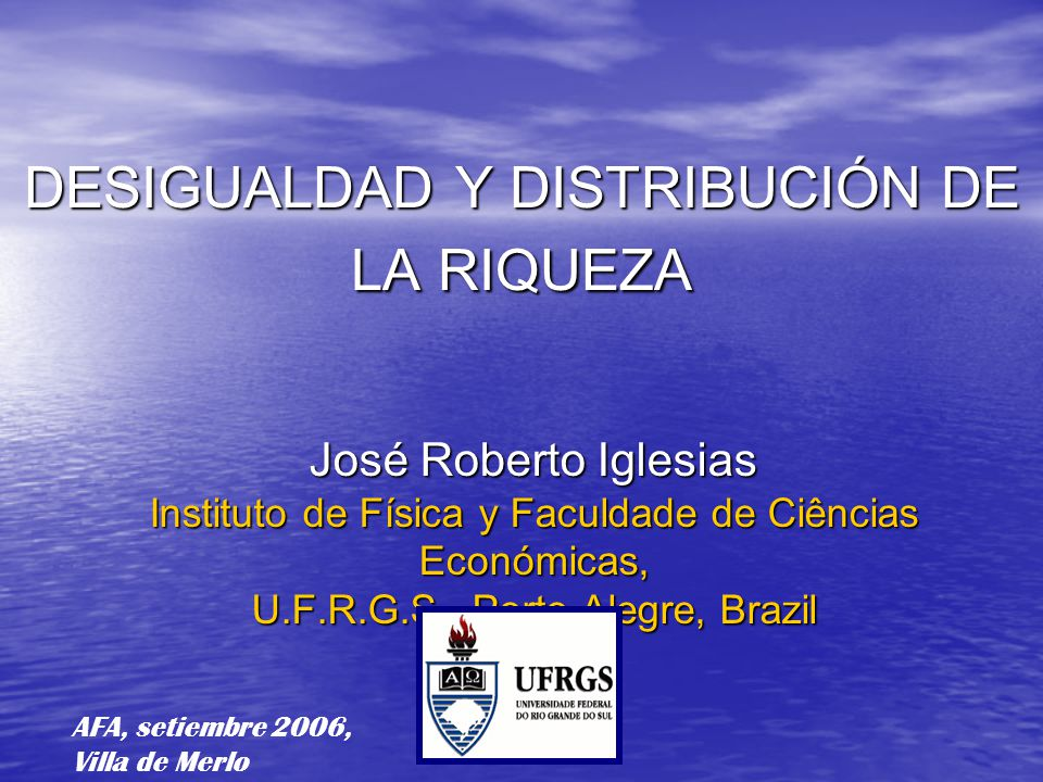 DESIGUALDAD Y DISTRIBUCIÓN DE LA RIQUEZA José Roberto Iglesias Instituto de Física y Faculdade de Ciências Económicas, U.F.R.G.S., Porto Alegre, Brazil AFA, setiembre 2006, Villa de Merlo