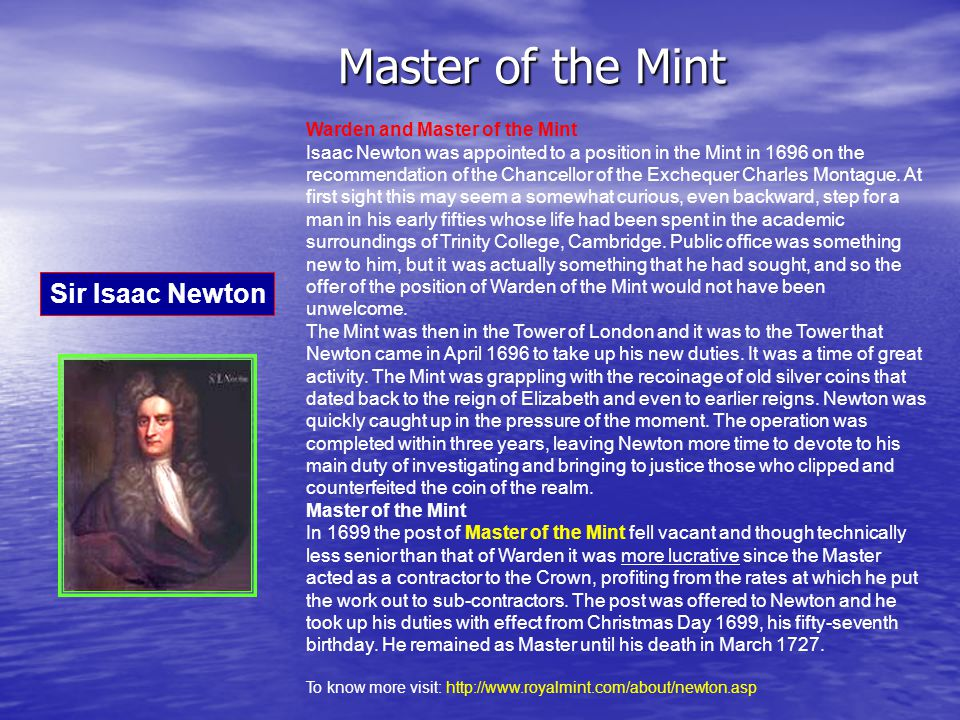 Master of the Mint Warden and Master of the Mint Isaac Newton was appointed to a position in the Mint in 1696 on the recommendation of the Chancellor of the Exchequer Charles Montague.