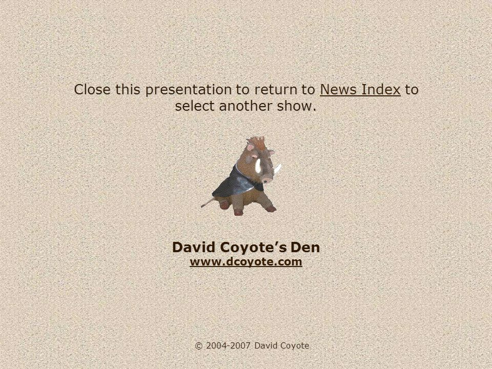 © 2004-2007 David Coyote Close this presentation to return to News Index to select another show. David Coyotes Den www.dcoyote.com News Index www.dcoy