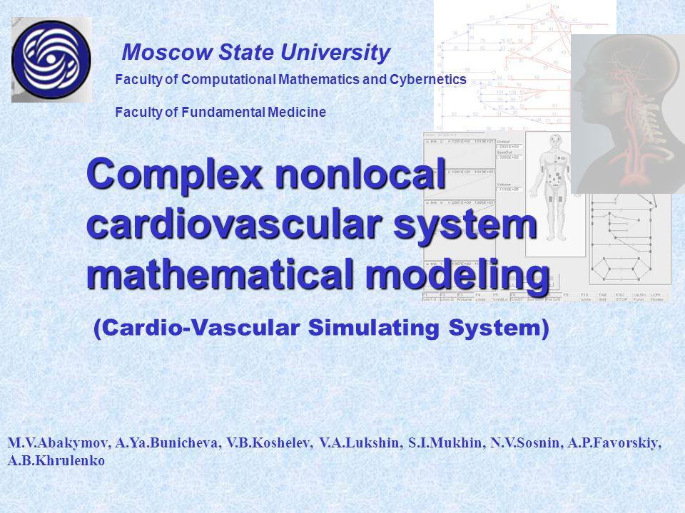 Complex nonlocal cardiovascular system mathematical modeling M.V.Abakymov, A.Ya.Bunicheva, V.B.Koshelev, V.A.Lukshin, S.I.Mukhin, N.V.Sosnin, A.P.Favorskiy, A.B.Khrulenko Moscow State University (Cardio-Vascular Simulating System) Faculty of Computational Mathematics and Cybernetics Faculty of Fundamental Medicine