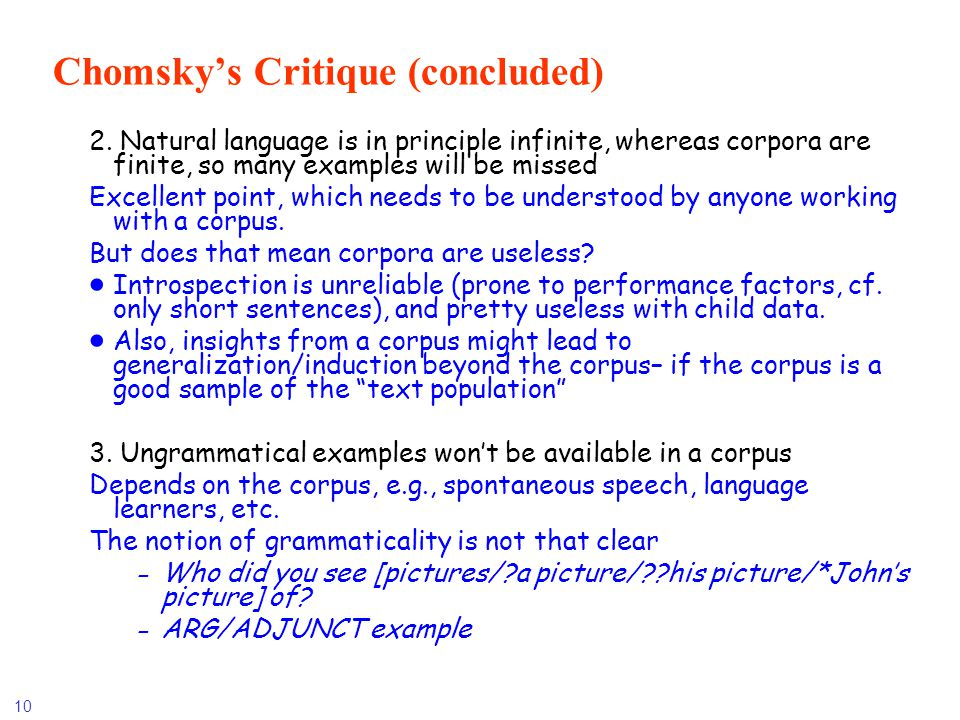 10 Chomskys Critique (concluded) 2. Natural language is in principle infinite, whereas corpora are finite, so many examples will be missed Excellent p