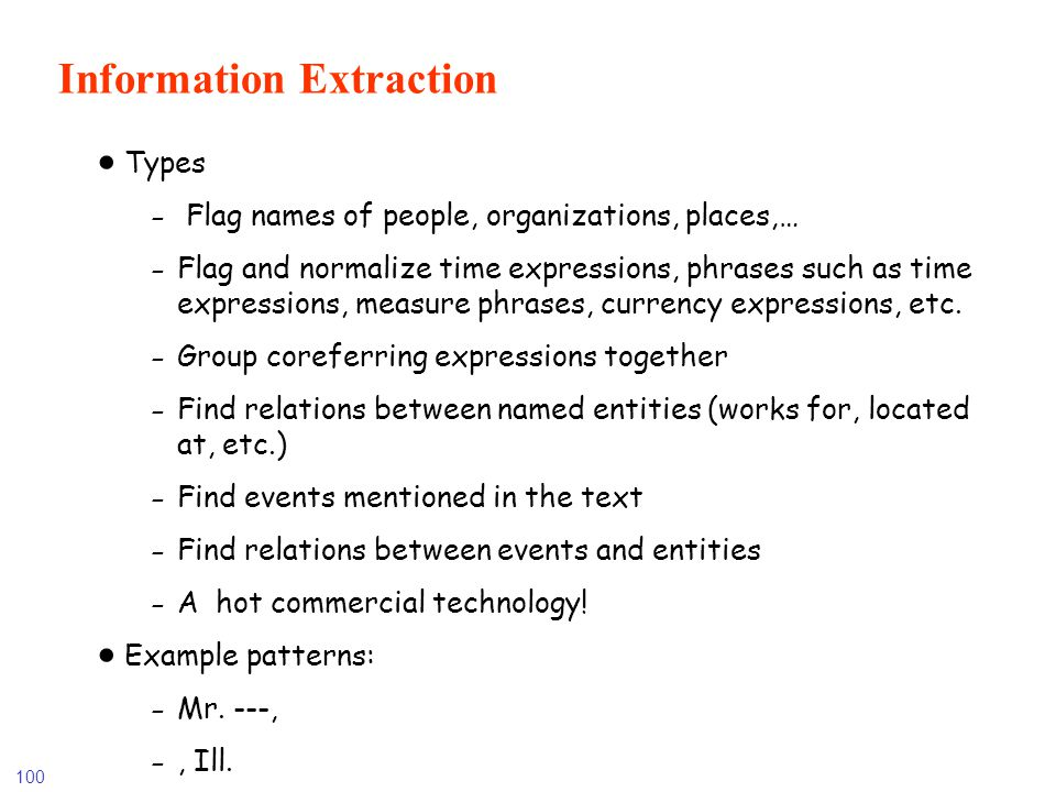 100 Information Extraction Types - Flag names of people, organizations, places,… - Flag and normalize time expressions, phrases such as time expressio