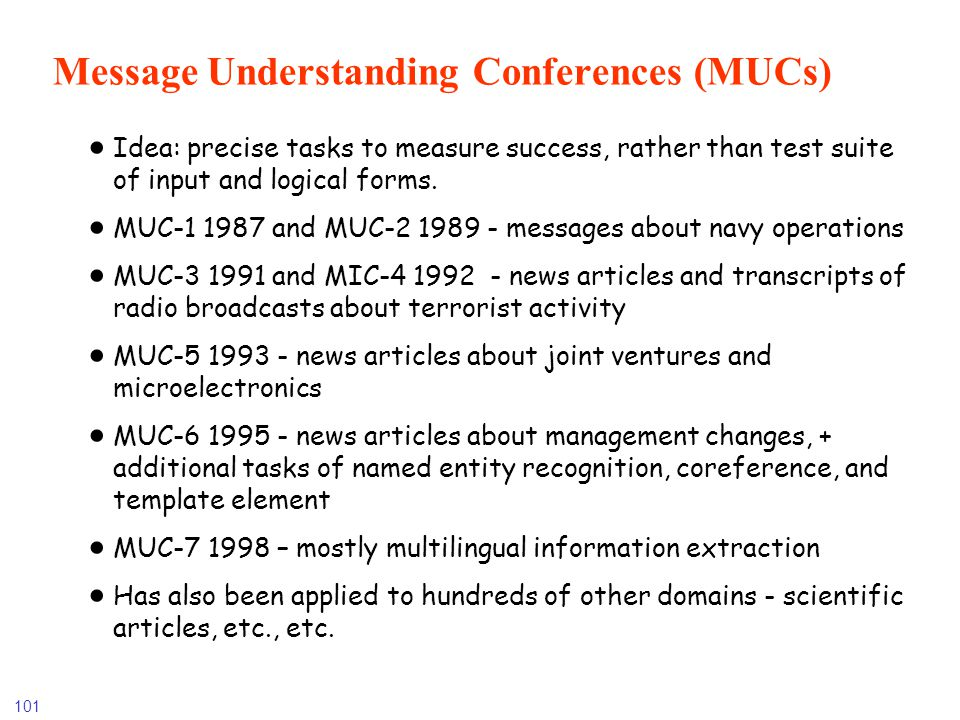 101 Message Understanding Conferences (MUCs) Idea: precise tasks to measure success, rather than test suite of input and logical forms. MUC-1 1987 and