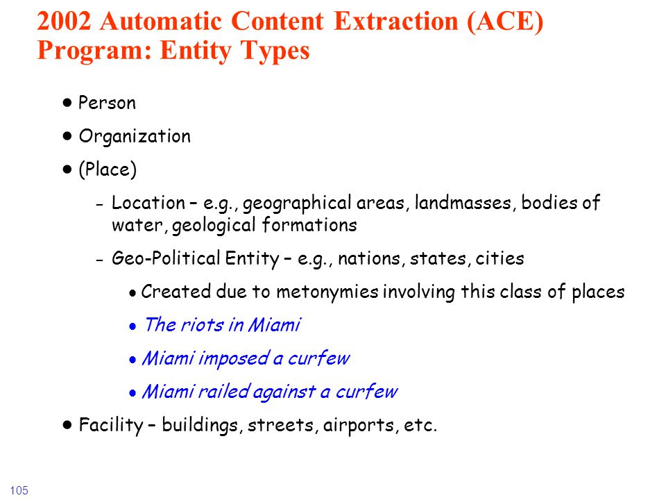 105 2002 Automatic Content Extraction (ACE) Program: Entity Types Person Organization (Place) -Location – e.g., geographical areas, landmasses, bodies