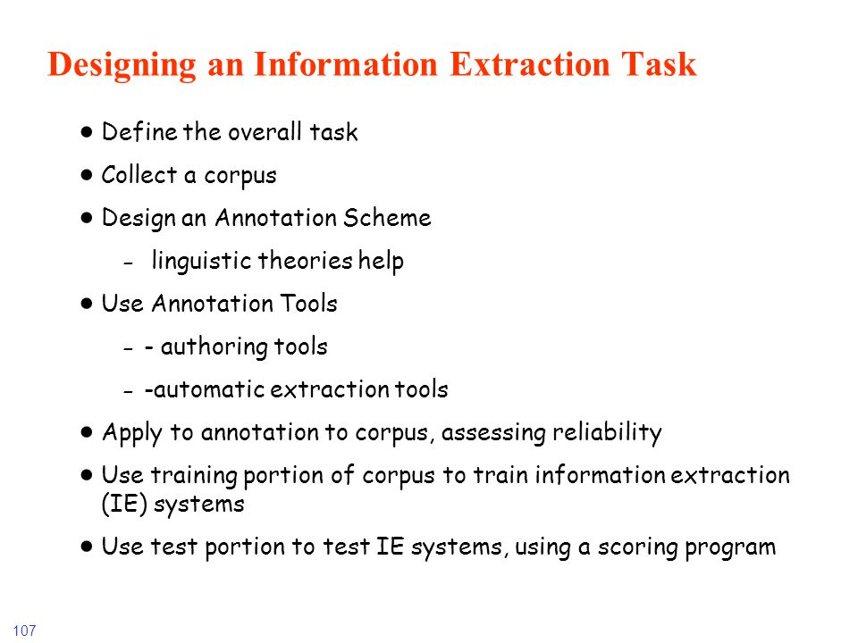 107 Designing an Information Extraction Task Define the overall task Collect a corpus Design an Annotation Scheme - linguistic theories help Use Annot