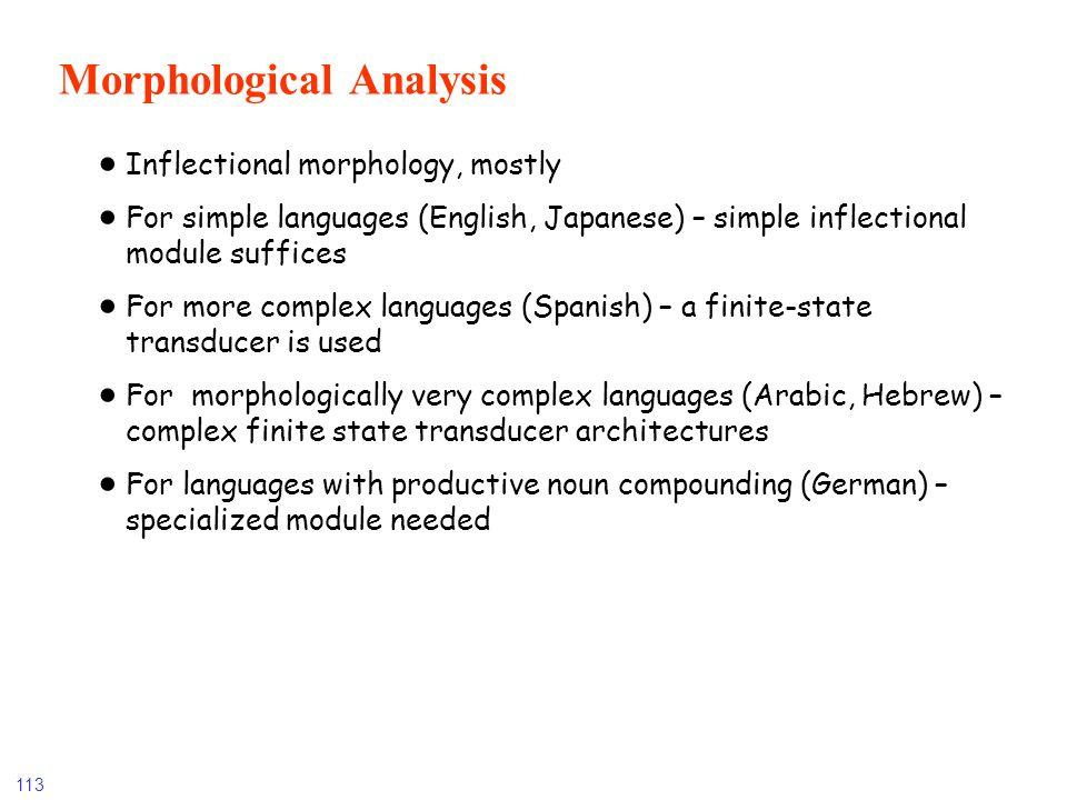 113 Morphological Analysis Inflectional morphology, mostly For simple languages (English, Japanese) – simple inflectional module suffices For more com