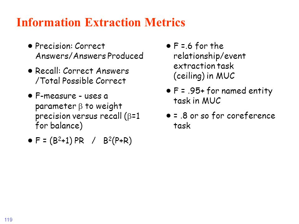 119 Information Extraction Metrics Precision: Correct Answers/Answers Produced Recall: Correct Answers /Total Possible Correct F-measure - uses a para