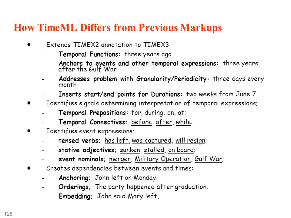128 How TimeML Differs from Previous Markups Extends TIMEX2 annotation to TIMEX3 - Temporal Functions: three years ago - Anchors to events and other t
