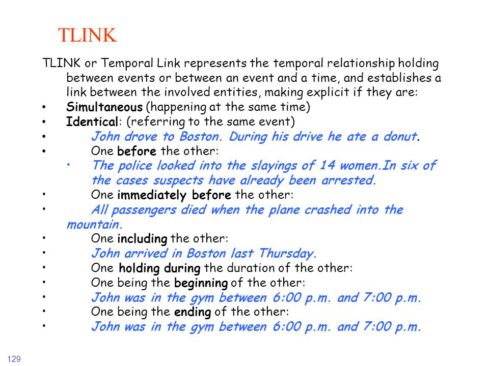 129 TLINK TLINK or Temporal Link represents the temporal relationship holding between events or between an event and a time, and establishes a link be