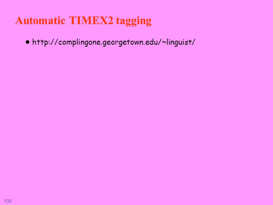 135 Automatic TIMEX2 tagging http://complingone.georgetown.edu/~linguist/