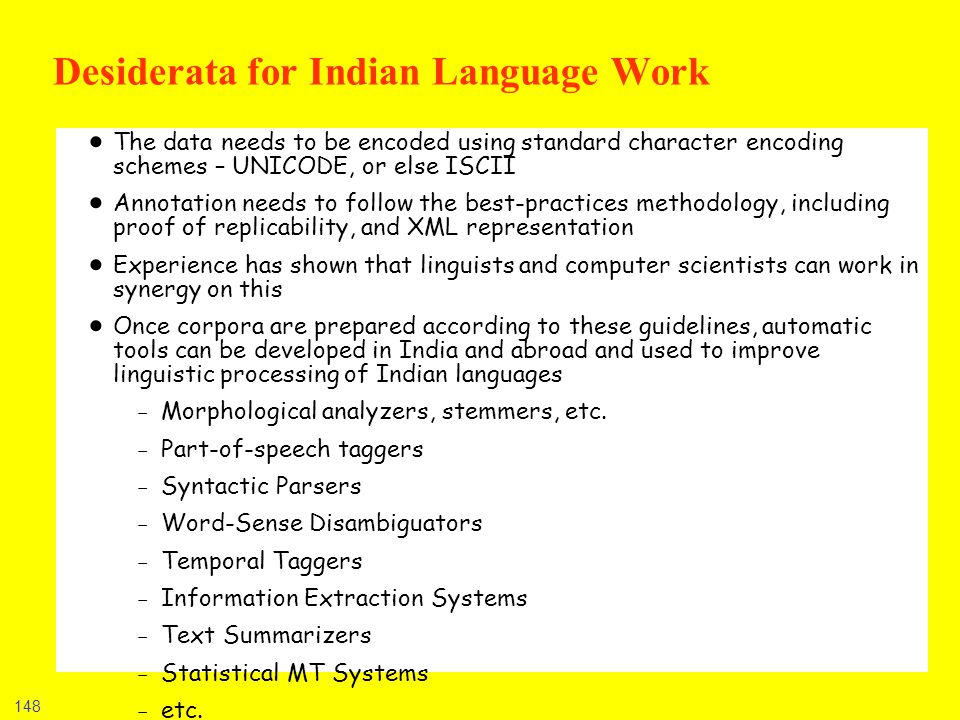 148 Desiderata for Indian Language Work The data needs to be encoded using standard character encoding schemes – UNICODE, or else ISCII Annotation nee