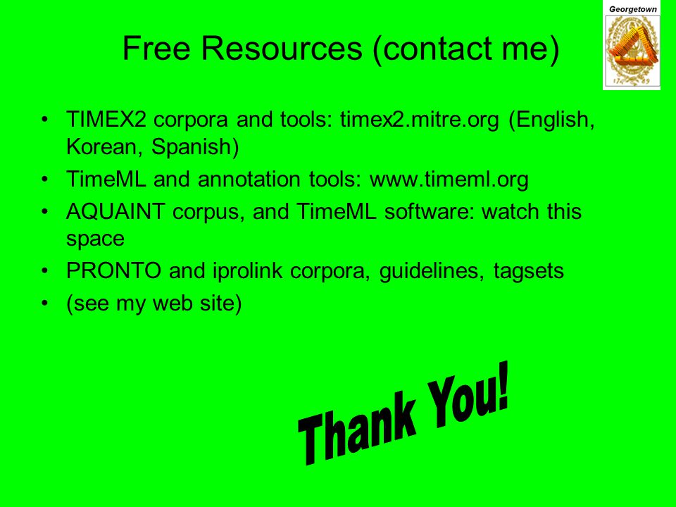 Free Resources (contact me) TIMEX2 corpora and tools: timex2.mitre.org (English, Korean, Spanish) TimeML and annotation tools: www.timeml.org AQUAINT