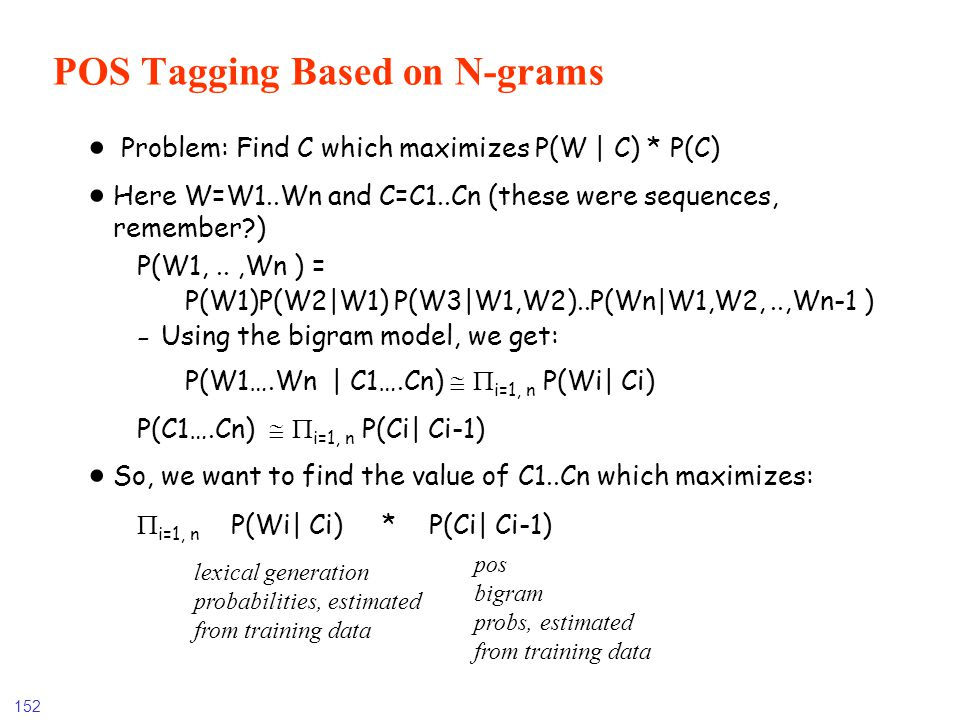 152 POS Tagging Based on N-grams Problem: Find C which maximizes P(W | C) * P(C) Here W=W1..Wn and C=C1..Cn (these were sequences, remember?) P(W1,..,