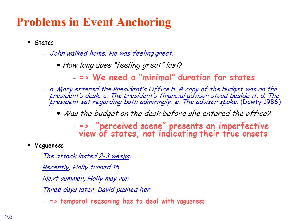 153 Problems in Event Anchoring States - John walked home. He was feeling great. How long does feeling great last? - => We need a minimal duration for