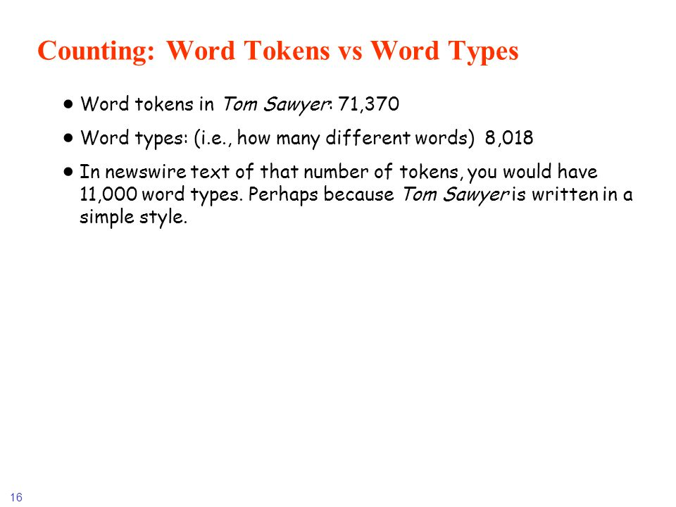 16 Counting: Word Tokens vs Word Types Word tokens in Tom Sawyer: 71,370 Word types: (i.e., how many different words) 8,018 In newswire text of that n