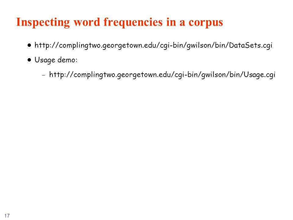 17 Inspecting word frequencies in a corpus http://complingtwo.georgetown.edu/cgi-bin/gwilson/bin/DataSets.cgi Usage demo: -http://complingtwo.georgeto