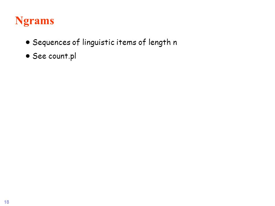18 Ngrams Sequences of linguistic items of length n See count.pl