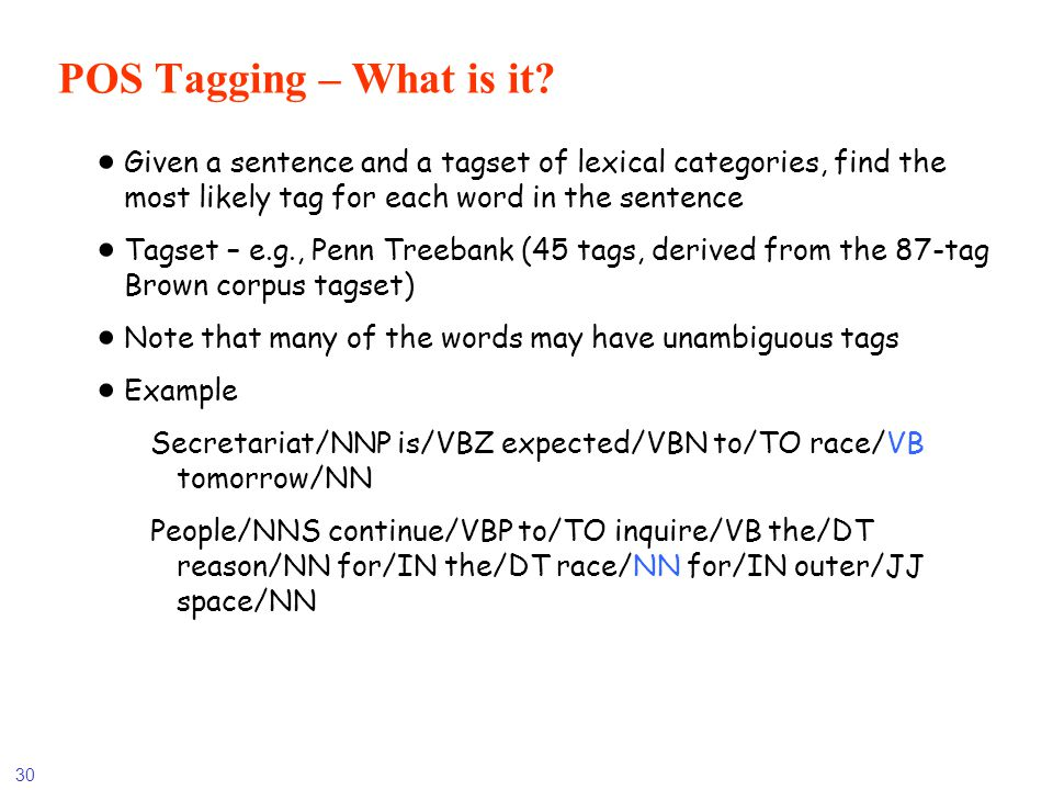 30 POS Tagging – What is it? Given a sentence and a tagset of lexical categories, find the most likely tag for each word in the sentence Tagset – e.g.