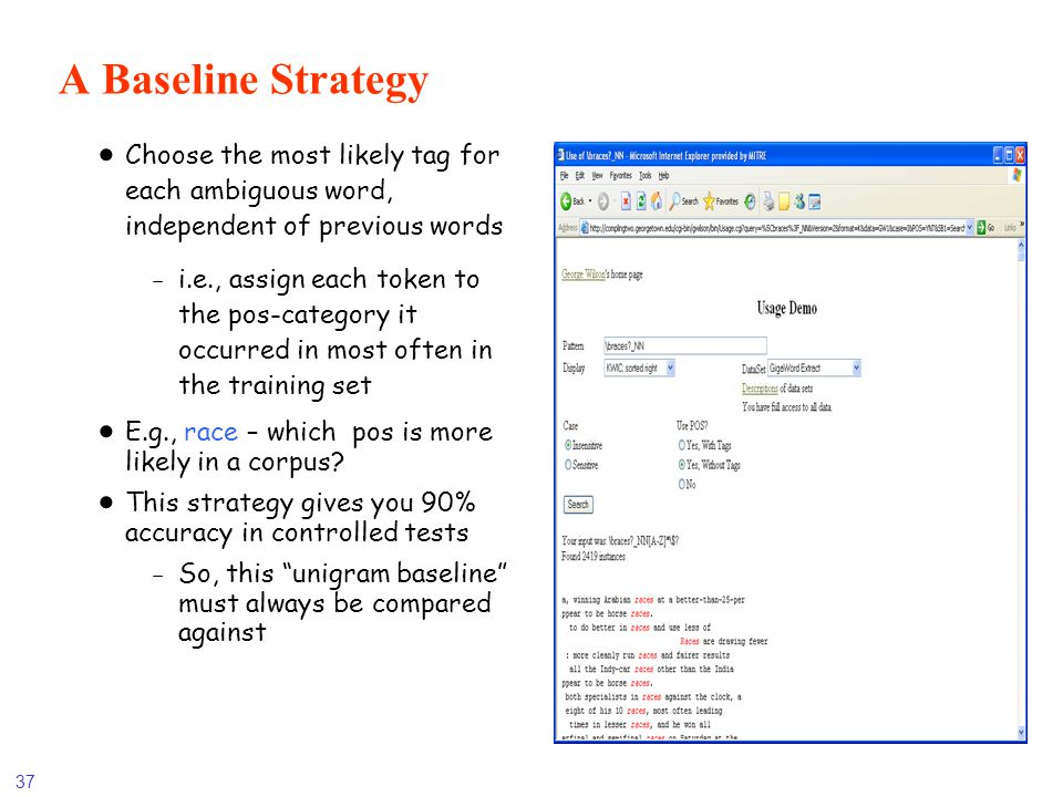 37 A Baseline Strategy Choose the most likely tag for each ambiguous word, independent of previous words -i.e., assign each token to the pos-category