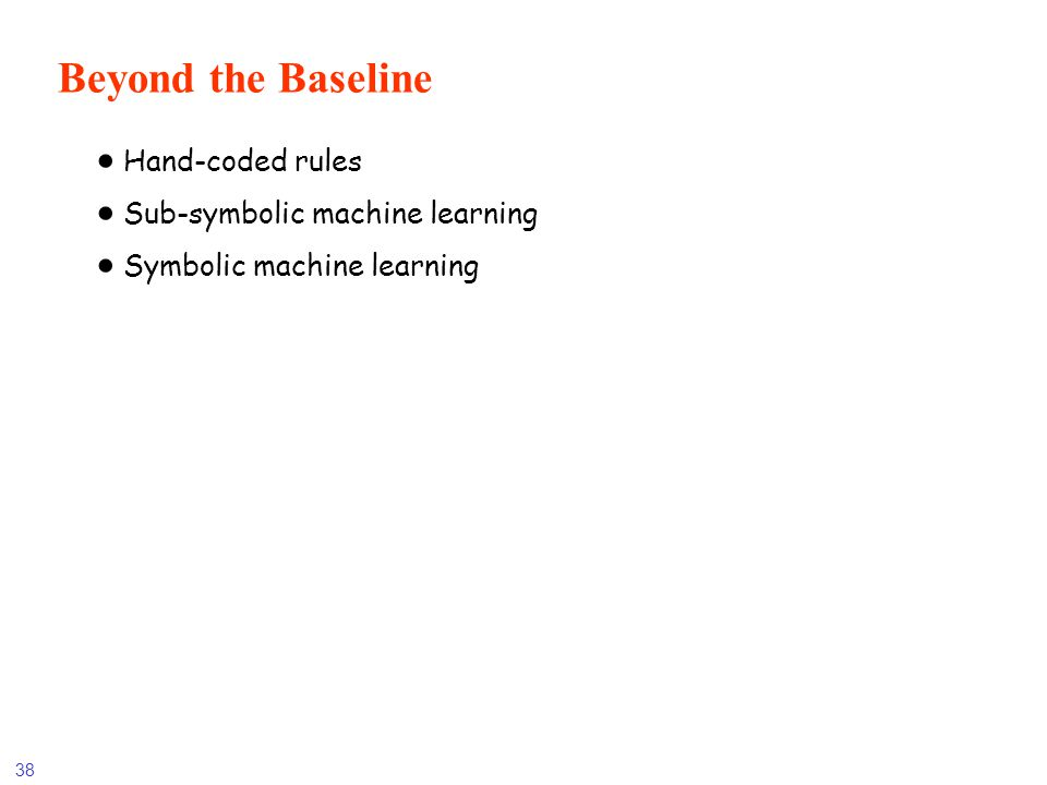 38 Beyond the Baseline Hand-coded rules Sub-symbolic machine learning Symbolic machine learning