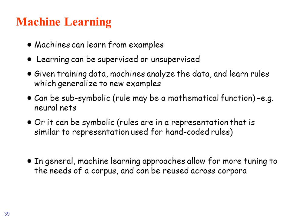 39 Machine Learning Machines can learn from examples Learning can be supervised or unsupervised Given training data, machines analyze the data, and le