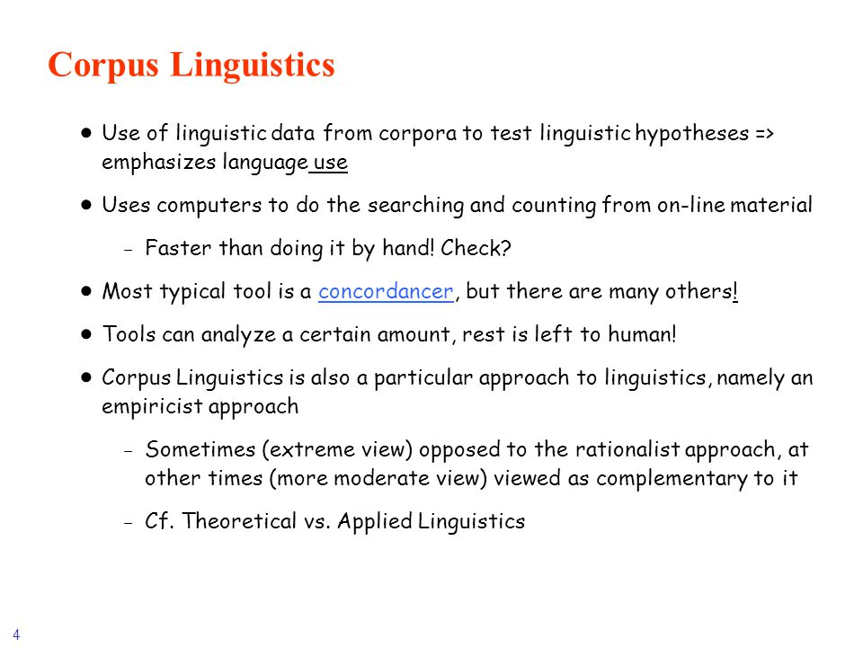 4 Corpus Linguistics Use of linguistic data from corpora to test linguistic hypotheses => emphasizes language use Uses computers to do the searching a