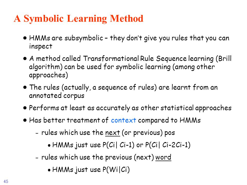 45 A Symbolic Learning Method HMMs are subsymbolic – they dont give you rules that you can inspect A method called Transformational Rule Sequence lear