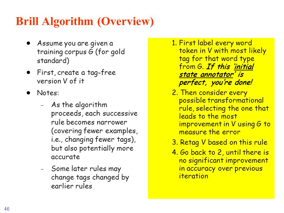 46 Brill Algorithm (Overview) Assume you are given a training corpus G (for gold standard) First, create a tag-free version V of it Notes: -As the alg