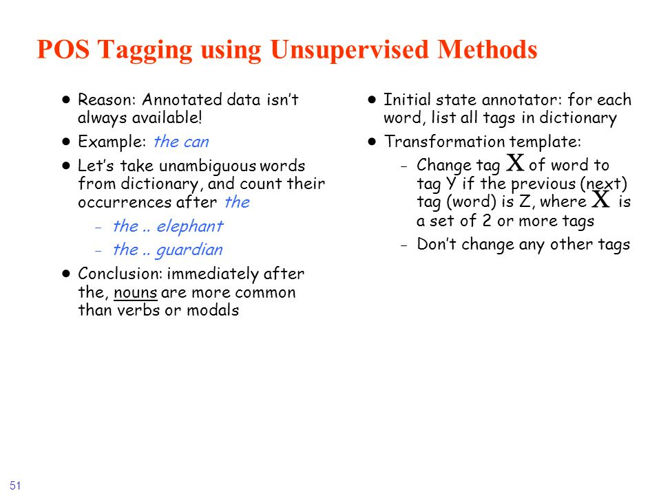 51 POS Tagging using Unsupervised Methods Reason: Annotated data isnt always available! Example: the can Lets take unambiguous words from dictionary,