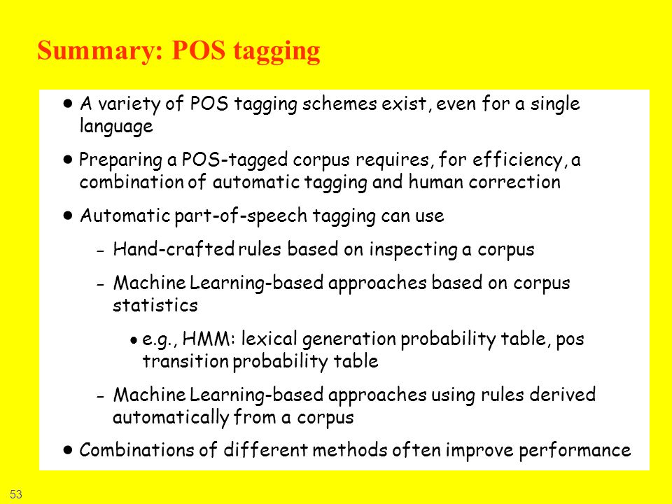 53 Summary: POS tagging A variety of POS tagging schemes exist, even for a single language Preparing a POS-tagged corpus requires, for efficiency, a c