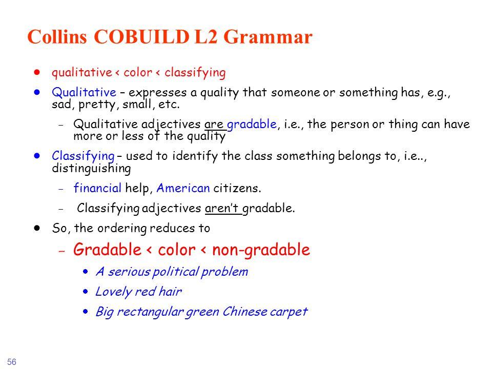 56 Collins COBUILD L2 Grammar qualitative < color < classifying Qualitative – expresses a quality that someone or something has, e.g., sad, pretty, sm