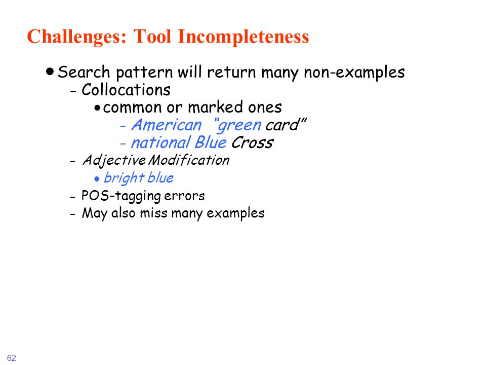 62 Challenges: Tool Incompleteness Search pattern will return many non-examples -Collocations common or marked ones - American green card - national B