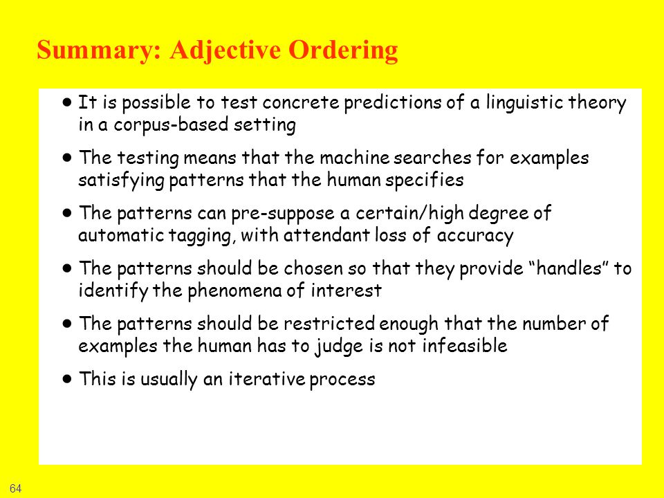 64 Summary: Adjective Ordering It is possible to test concrete predictions of a linguistic theory in a corpus-based setting The testing means that the
