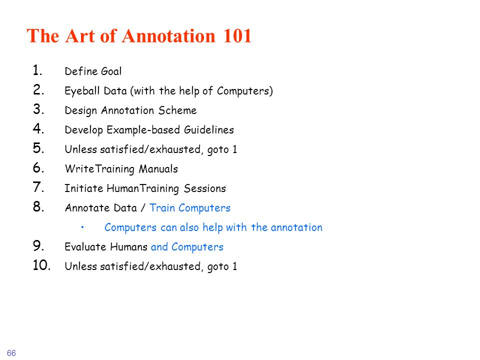 66 The Art of Annotation 101 1. Define Goal 2. Eyeball Data (with the help of Computers) 3. Design Annotation Scheme 4. Develop Example-based Guidelin