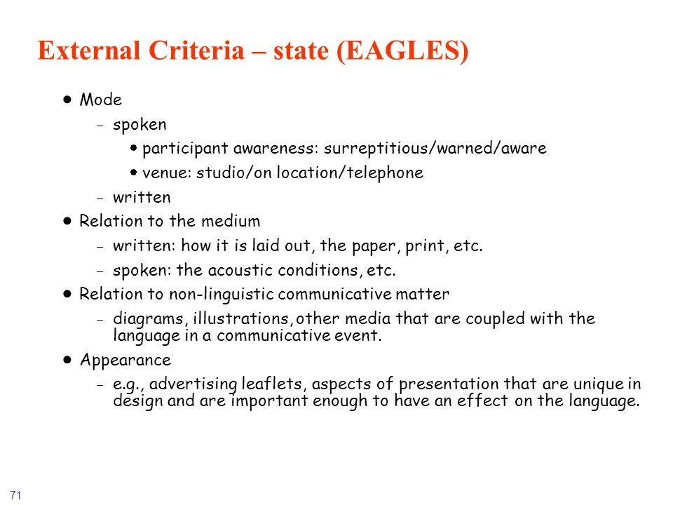 71 External Criteria – state (EAGLES) Mode -spoken participant awareness: surreptitious/warned/aware venue: studio/on location/telephone -written Rela