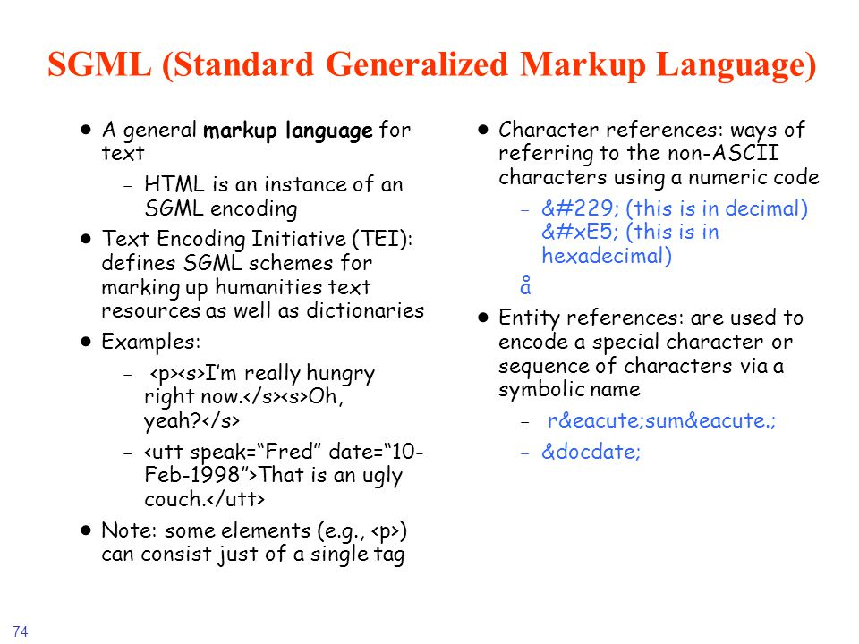 74 SGML (Standard Generalized Markup Language) A general markup language for text -HTML is an instance of an SGML encoding Text Encoding Initiative (T