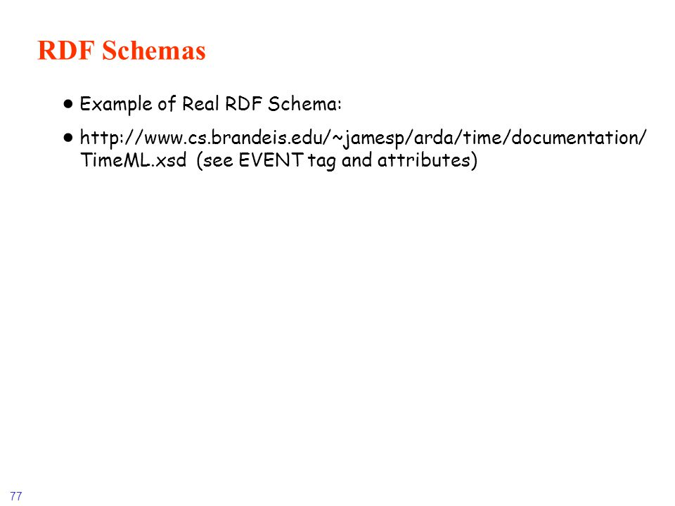77 RDF Schemas Example of Real RDF Schema: http://www.cs.brandeis.edu/~jamesp/arda/time/documentation/ TimeML.xsd (see EVENT tag and attributes)