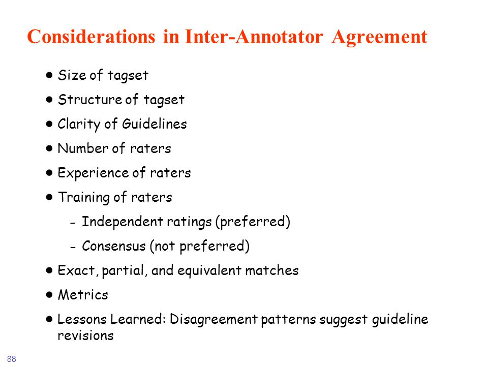 88 Considerations in Inter-Annotator Agreement Size of tagset Structure of tagset Clarity of Guidelines Number of raters Experience of raters Training