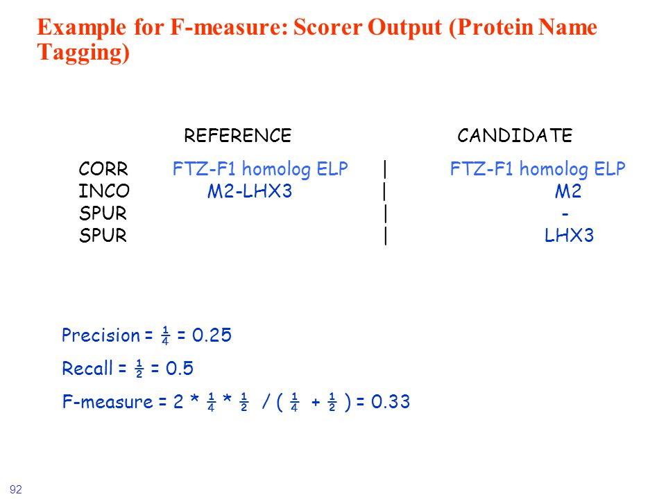 92 Example for F-measure: Scorer Output (Protein Name Tagging) REFERENCE CANDIDATE CORR FTZ-F1 homolog ELP | FTZ-F1 homolog ELP INCO M2-LHX3 | M2 SPUR