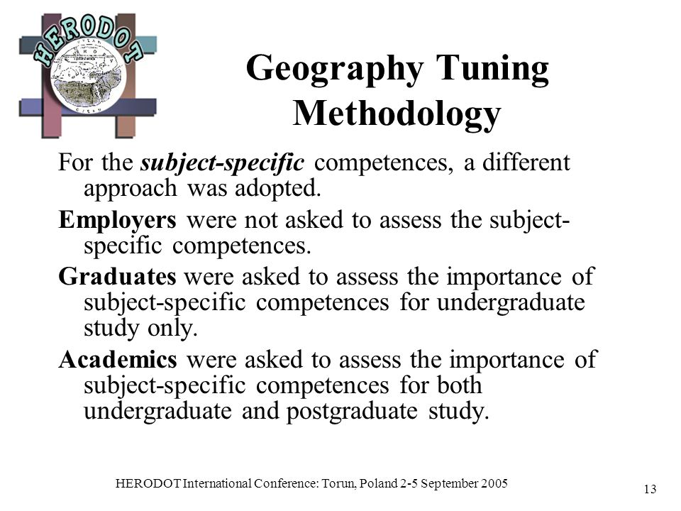 HERODOT International Conference: Torun, Poland 2-5 September 2005 13 Geography Tuning Methodology For the subject-specific competences, a different approach was adopted.
