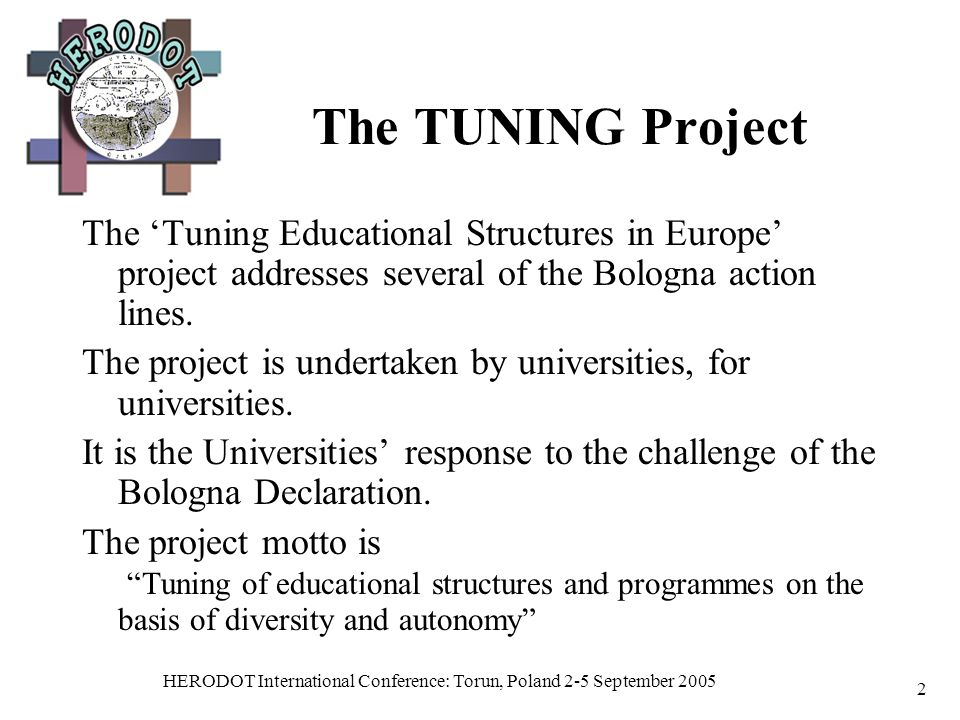 HERODOT International Conference: Torun, Poland 2-5 September 2005 2 The TUNING Project The Tuning Educational Structures in Europe project addresses several of the Bologna action lines.