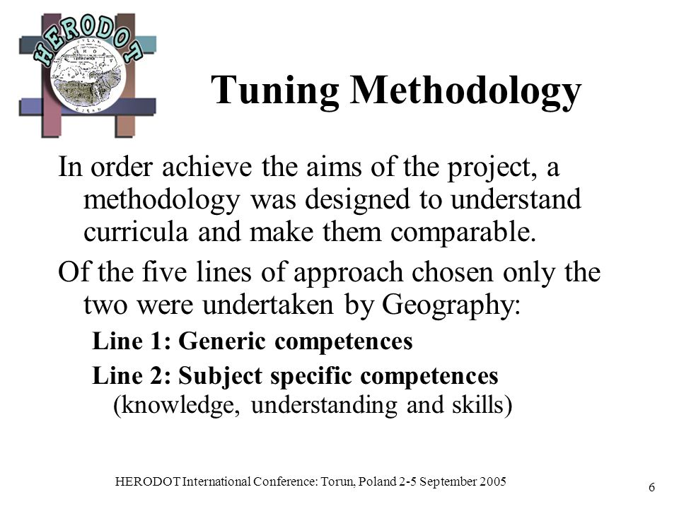 HERODOT International Conference: Torun, Poland 2-5 September 2005 6 Tuning Methodology In order achieve the aims of the project, a methodology was designed to understand curricula and make them comparable.